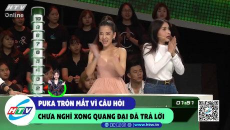 Puka tròn mắt vì câu hỏi chưa nghĩ xong Quang Đại đã trả lời